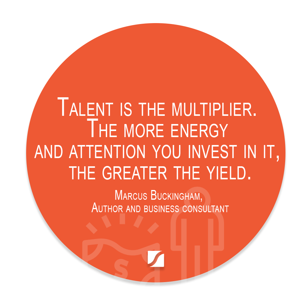 Talent is the multiplier. The more energy and attention you invest in it, the greater the yield