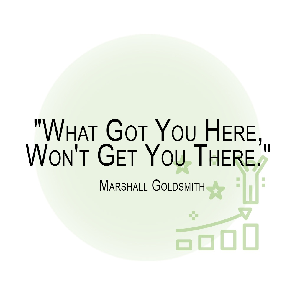 _What Got You Here,  Won't Get You There._  Marshall Goldsmith