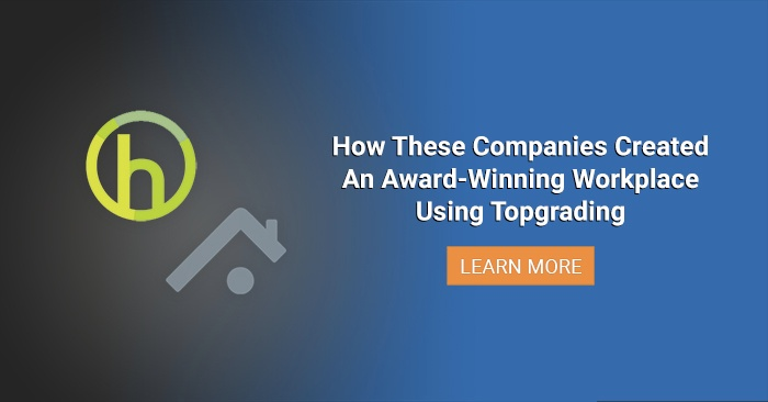 Topgrading In Action: How These Two Companies Created An Award-Winning Workplace Using Topgrading