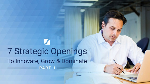 7 Strategic Openings To Innovate, Grow & Dominate (Part 1)