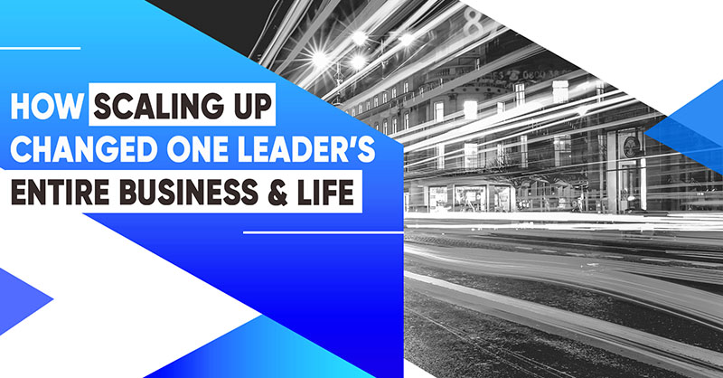 How Scaling Up Changed One Leader's Entire Business And Life