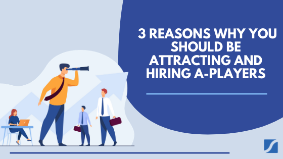 3 Reasons Why You Should Be Attracting and Hiring A-Players