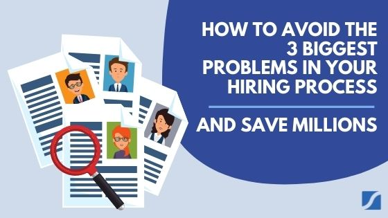 How To Avoid The 3 Biggest Problems In Your Hiring Process - And Save Millions