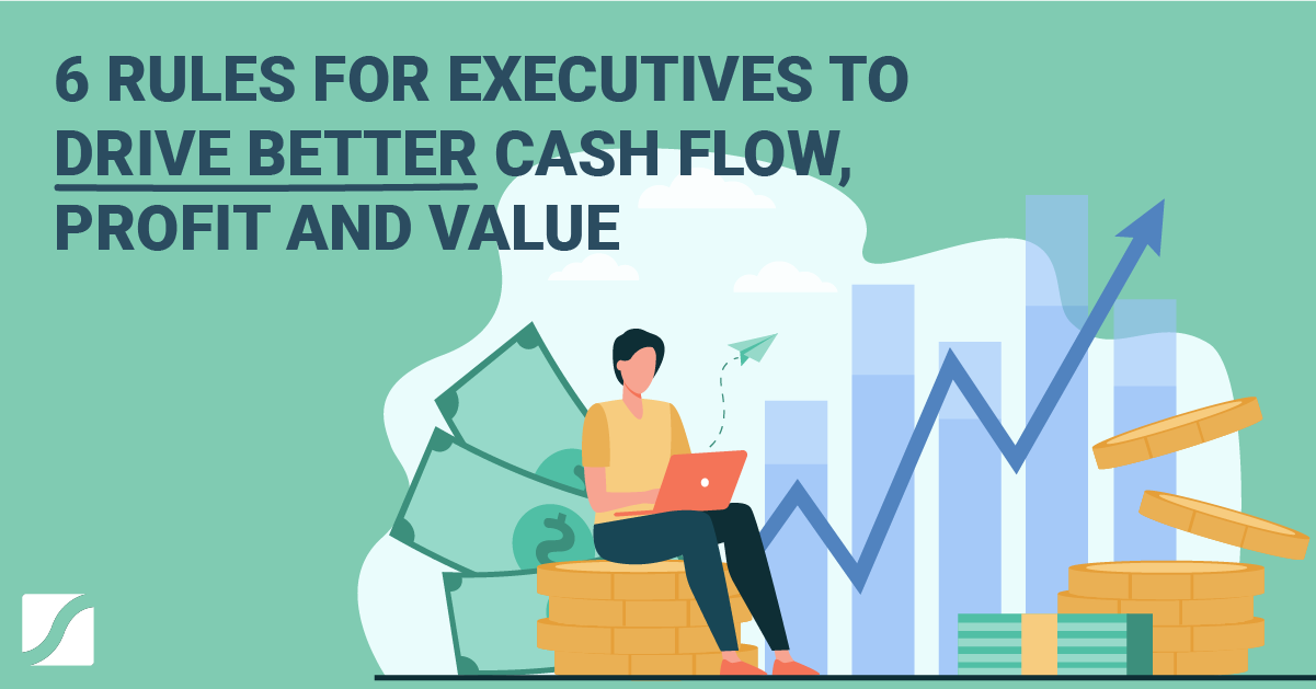 6 Rules For Executives To Drive Better Cash Flow In The Business
