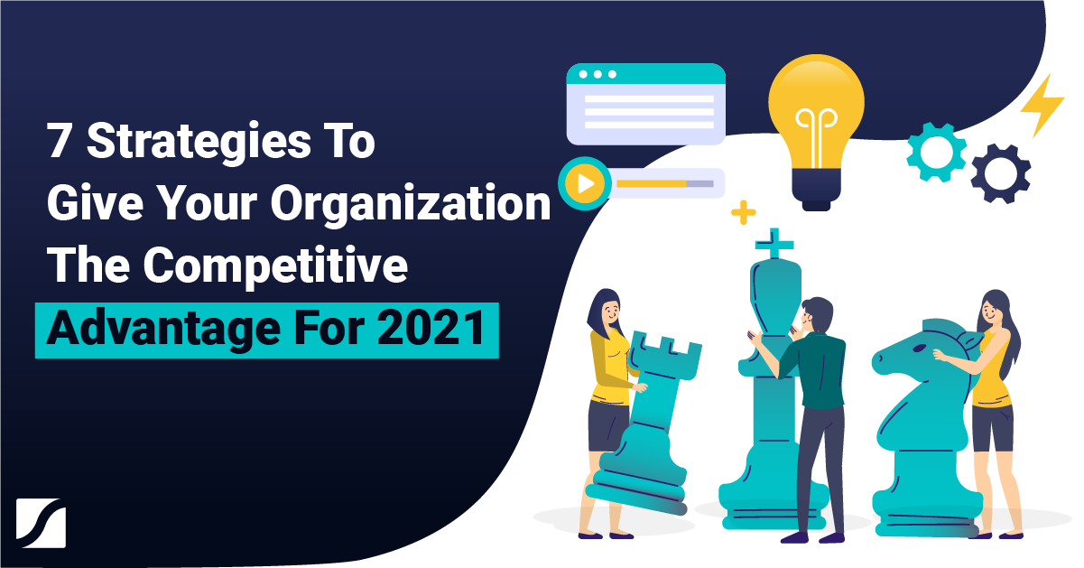 7 Strategies To Give Your Organization The Competitive Advantage For 2021