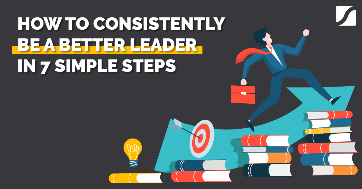 How To Consistently Be a Better Leader In 7 Simple Steps