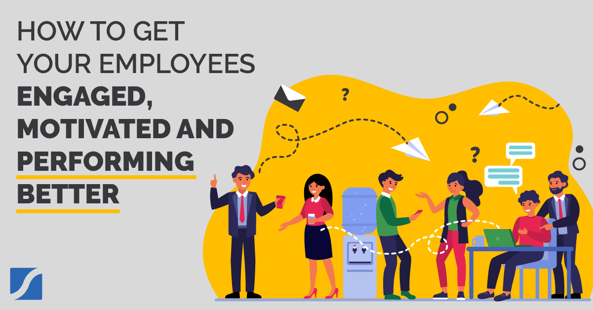 How To Get Your Employees Engaged, Motivated, and Performing Better