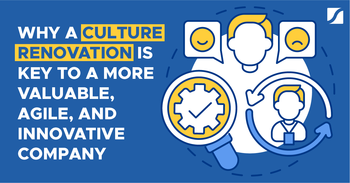 Why A Culture Renovation Is Key To a More Valuable, Agile, and Innovative Company